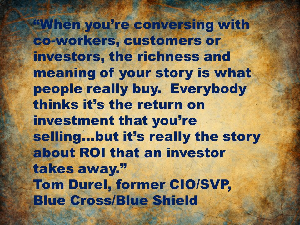 When you're conversing with co-workers, customers or investors, the richness and meaning of your story is what people really buy.