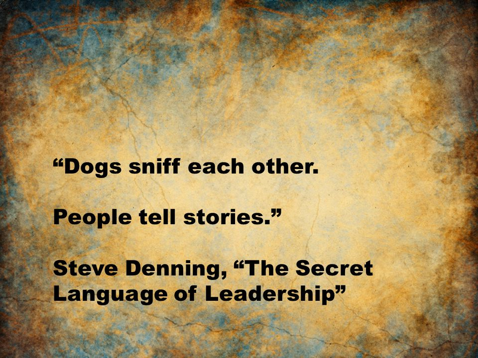 Dogs sniff each other. People tell stories. Steve Denning, The Secret Language of Leadership