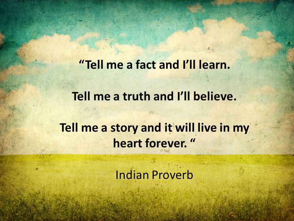 """Tell me a fact and I'll learn. Tell me a truth and I'll believe. Tell me a story and it will live in my heart forever. "" Indian Proverb"