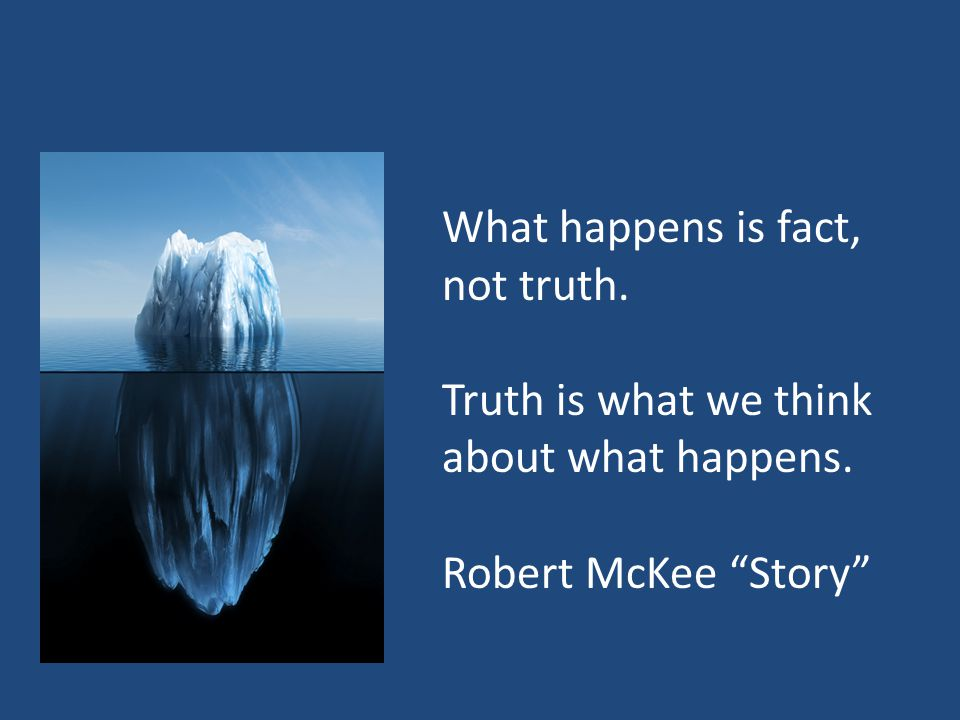 What happens is fact, not truth. Truth is what we think about what happens. Robert McKee Story