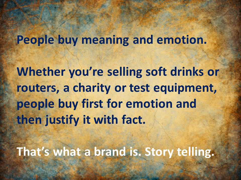 People buy meaning and emotion.