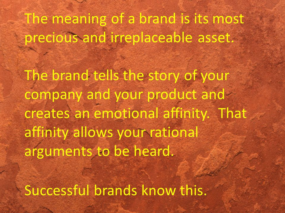 The meaning of a brand is its most precious and irreplaceable asset. The brand tells the story of your company and your product and creates an emotion