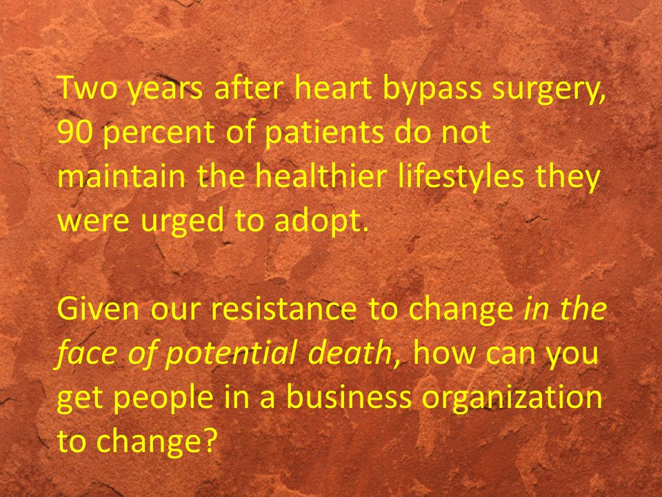 Two years after heart bypass surgery, 90 percent of patients do not maintain the healthier lifestyles they were urged to adopt. Given our resistance t