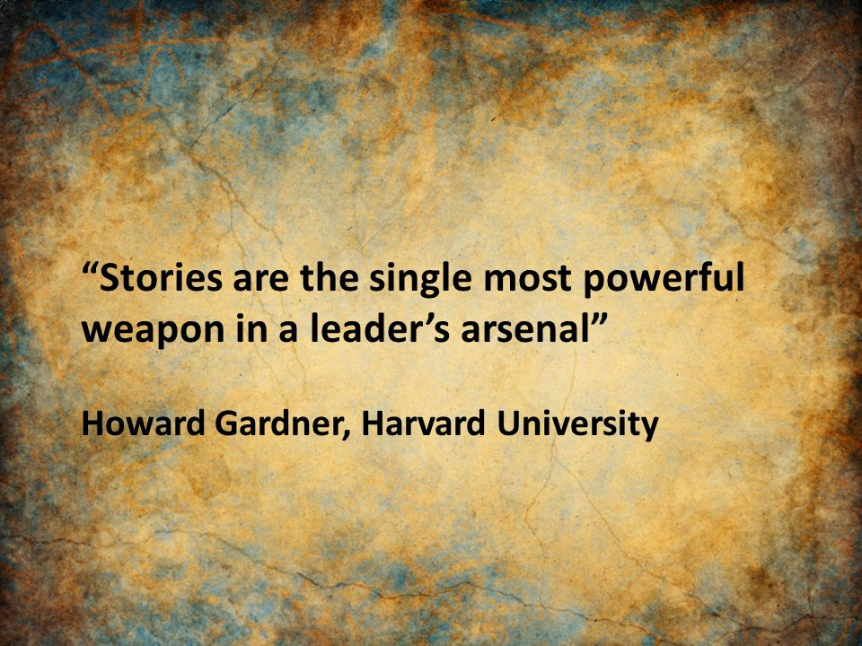 """Stories are the single most powerful weapon in a leader's arsenal"" Howard Gardner, Harvard University"
