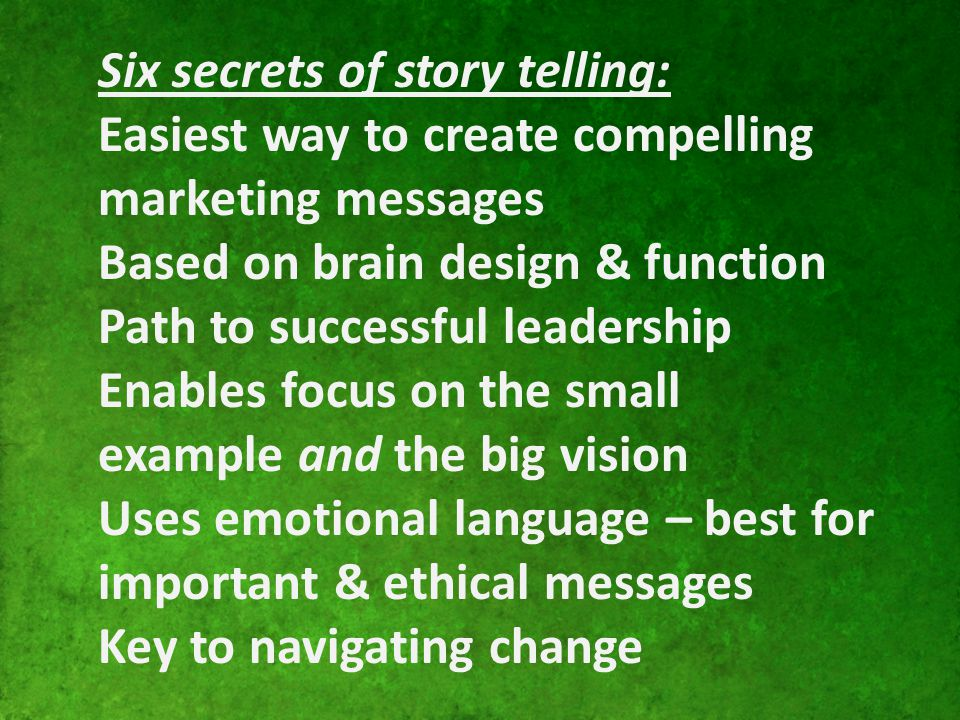 Six secrets of story telling: Easiest way to create compelling marketing messages Based on brain design & function Path to successful leadership Enabl