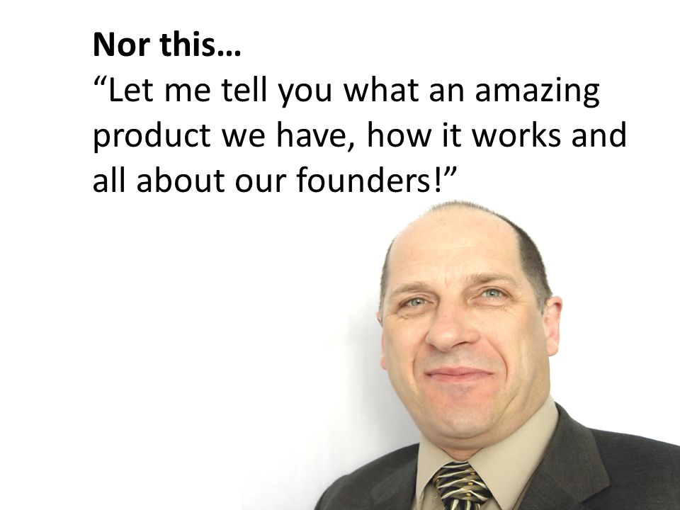 Nor this… Let me tell you what an amazing product we have, how it works and all about our founders!