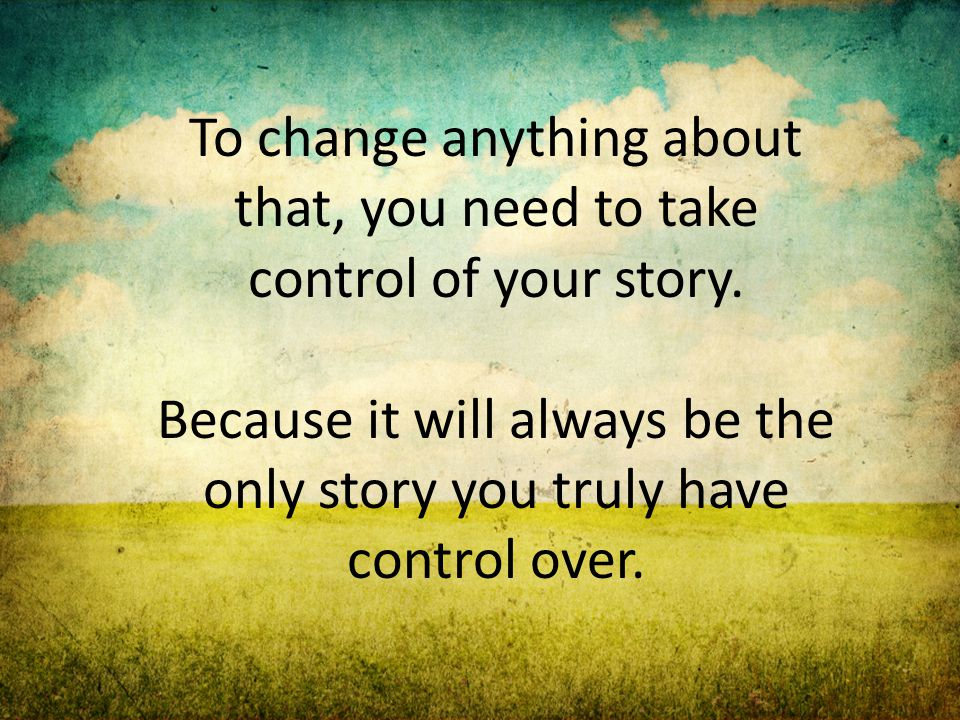To change anything about that, you need to take control of your story. Because it will always be the only story you truly have control over.