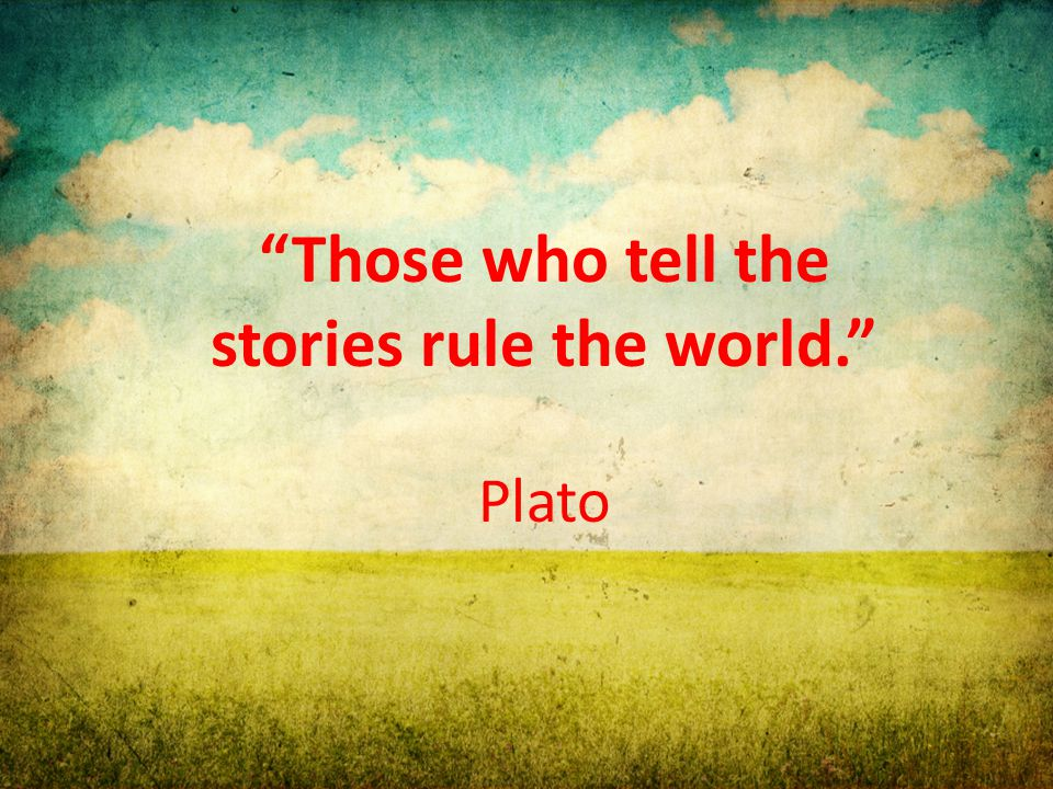 """Those who tell the stories rule the world."" Plato"
