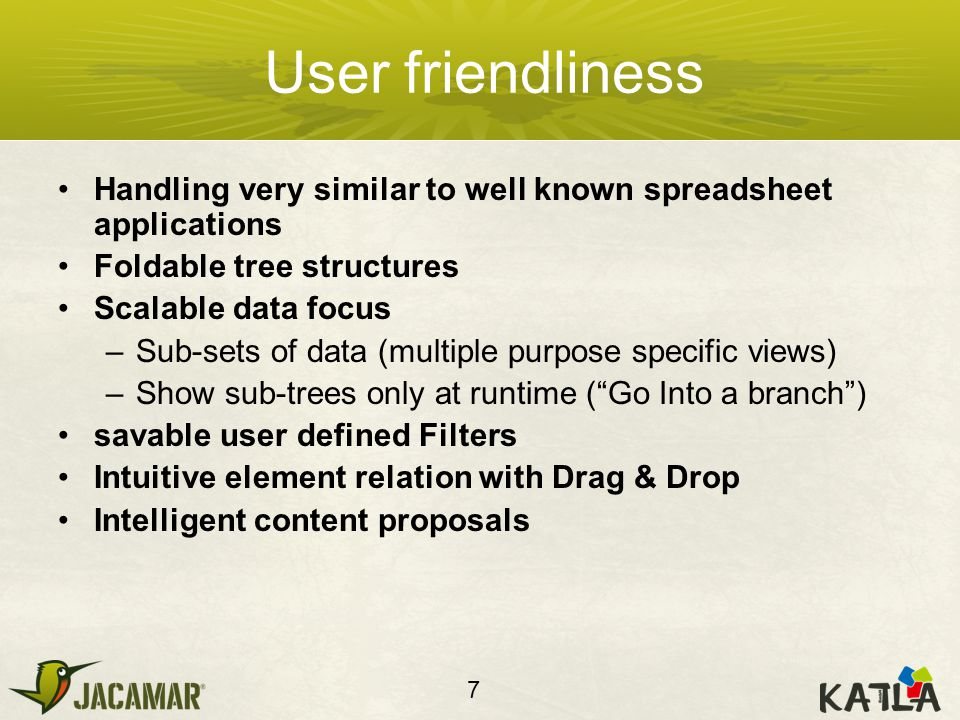 User friendliness Handling very similar to well known spreadsheet applications Foldable tree structures Scalable data focus –Sub-sets of data (multiple purpose specific views) –Show sub-trees only at runtime ( Go Into a branch ) savable user defined Filters Intuitive element relation with Drag & Drop Intelligent content proposals 7