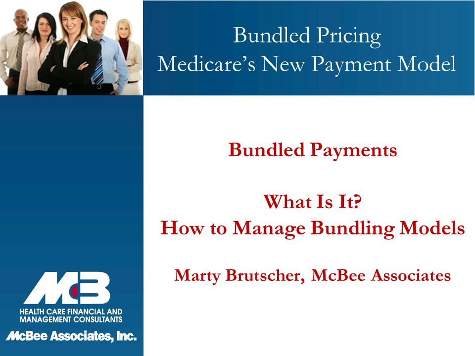 Bundled Pricing Medicare's New Payment Model Bundled Payments What Is It? How to Manage Bundling Models Marty Brutscher, McBee Associates