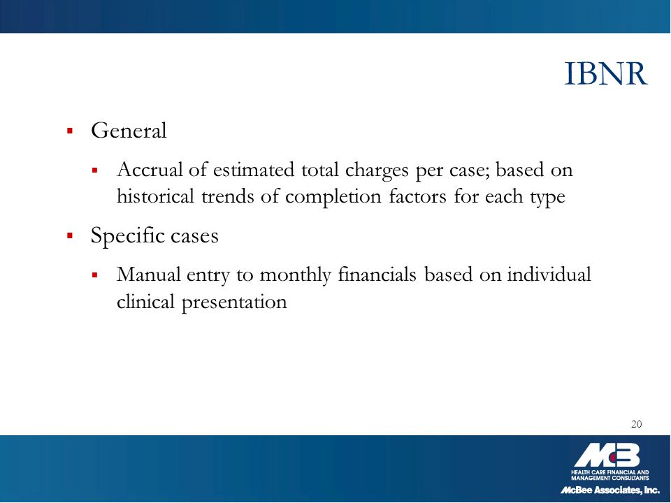 IBNR  General  Accrual of estimated total charges per case; based on historical trends of completion factors for each type  Specific cases  Manual
