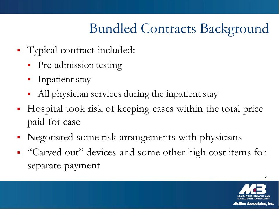 Bundled Model Evolution  Medicare began testing bundled payment model in 1991 with Participating Heart Bypass Center demonstration  Included 7 hospitals testing the model for 5 years  Medicare estimated this model saved up to 10% on payments to participants  Biggest hurdle identified was daily operations challenges  Medicare started a second bundling demonstration in 2009 6