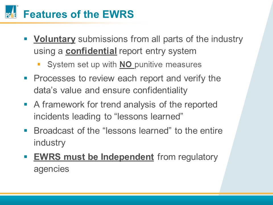 Features of the EWRS  Voluntary submissions from all parts of the industry using a confidential report entry system  System set up with NO punitive measures  Processes to review each report and verify the data's value and ensure confidentiality  A framework for trend analysis of the reported incidents leading to lessons learned  Broadcast of the lessons learned to the entire industry  EWRS must be Independent from regulatory agencies