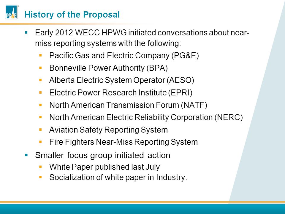 History of the Proposal  Early 2012 WECC HPWG initiated conversations about near- miss reporting systems with the following:  Pacific Gas and Electric Company (PG&E)  Bonneville Power Authority (BPA)  Alberta Electric System Operator (AESO)  Electric Power Research Institute (EPRI)  North American Transmission Forum (NATF)  North American Electric Reliability Corporation (NERC)  Aviation Safety Reporting System  Fire Fighters Near-Miss Reporting System  Smaller focus group initiated action  White Paper published last July  Socialization of white paper in Industry.