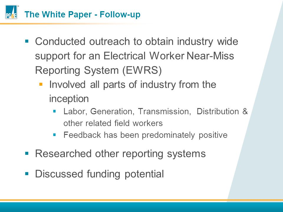 The White Paper - Follow-up  Conducted outreach to obtain industry wide support for an Electrical Worker Near-Miss Reporting System (EWRS)  Involved all parts of industry from the inception  Labor, Generation, Transmission, Distribution & other related field workers  Feedback has been predominately positive  Researched other reporting systems  Discussed funding potential