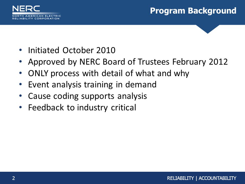 2RELIABILITY | ACCOUNTABILITY Program Background Initiated October 2010 Approved by NERC Board of Trustees February 2012 ONLY process with detail of w