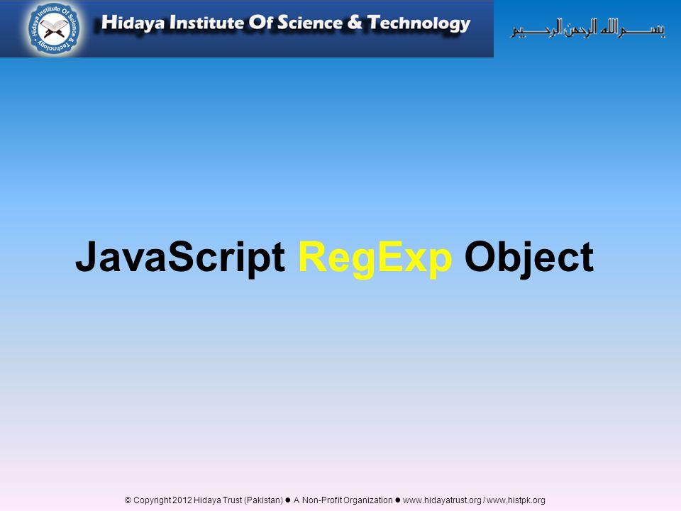 © Copyright 2012 Hidaya Trust (Pakistan) ● A Non-Profit Organization ● www.hidayatrust.org / www,histpk.org JavaScript RegExp Object