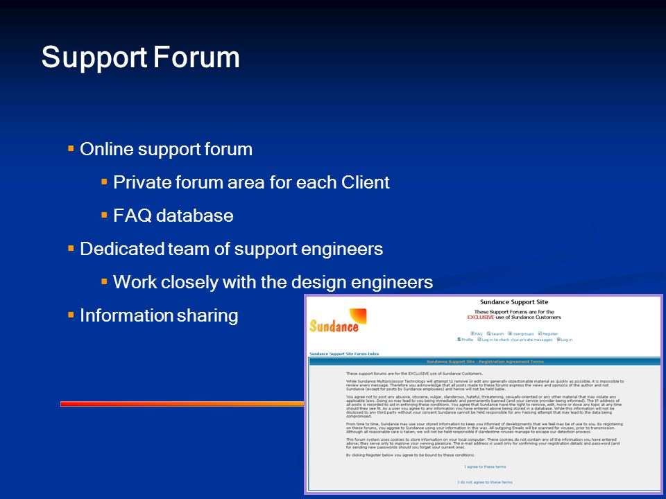 Support Forum  Online support forum  Private forum area for each Client  FAQ database  Dedicated team of support engineers  Work closely with the design engineers  Information sharing