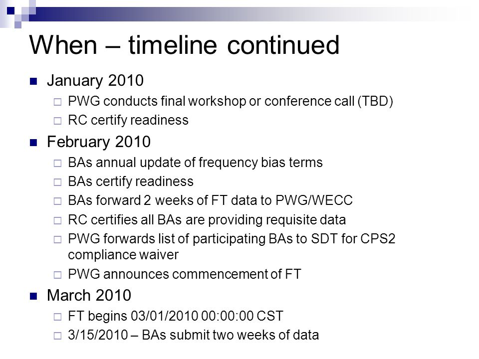 When – timeline continued April 2010 – March 2011  BAs submit data  BAs note and describe circumstances where ACE exceed BAAL for more than 10 or 20 consecutive clock-minutes  PWG / SDT conference call and review of BA data Open conference call – BAs may participate Consider enhancements/improvements to the FT