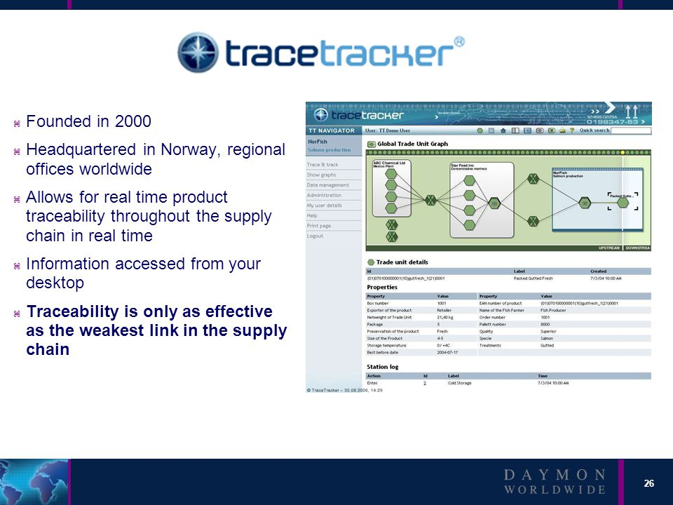 26 z Founded in 2000 z Headquartered in Norway, regional offices worldwide z Allows for real time product traceability throughout the supply chain in real time z Information accessed from your desktop z Traceability is only as effective as the weakest link in the supply chain