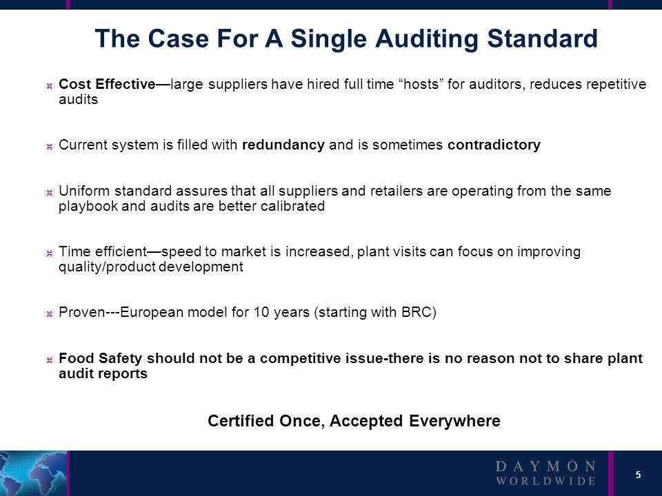 5 The Case For A Single Auditing Standard z Cost Effective—large suppliers have hired full time hosts for auditors, reduces repetitive audits z Current system is filled with redundancy and is sometimes contradictory z Uniform standard assures that all suppliers and retailers are operating from the same playbook and audits are better calibrated z Time efficient—speed to market is increased, plant visits can focus on improving quality/product development z Proven---European model for 10 years (starting with BRC) z Food Safety should not be a competitive issue-there is no reason not to share plant audit reports Certified Once, Accepted Everywhere