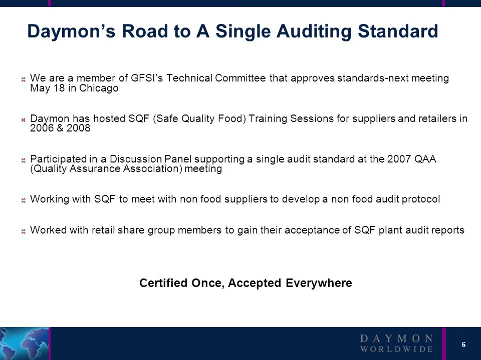 6 Daymon's Road to A Single Auditing Standard z We are a member of GFSI's Technical Committee that approves standards-next meeting May 18 in Chicago z Daymon has hosted SQF (Safe Quality Food) Training Sessions for suppliers and retailers in 2006 & 2008 z Participated in a Discussion Panel supporting a single audit standard at the 2007 QAA (Quality Assurance Association) meeting z Working with SQF to meet with non food suppliers to develop a non food audit protocol z Worked with retail share group members to gain their acceptance of SQF plant audit reports Certified Once, Accepted Everywhere