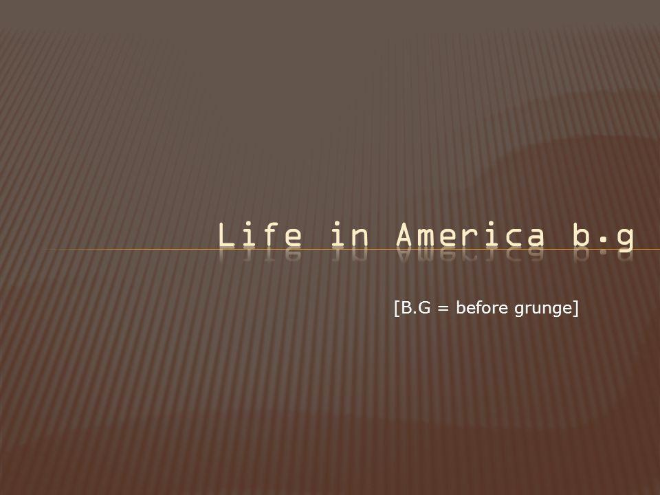 [B.G = before grunge]