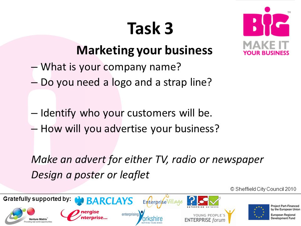 Gratefully supported by: © Sheffield City Council 2010 Task 3 Marketing your business – What is your company name? – Do you need a logo and a strap li