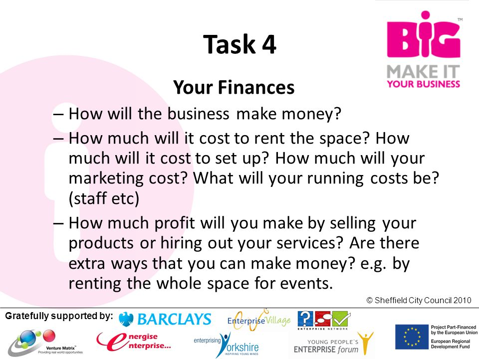 Gratefully supported by: © Sheffield City Council 2010 Task 4 Your Finances – How will the business make money.