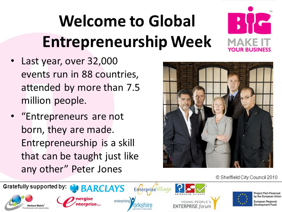 Gratefully supported by: © Sheffield City Council 2010 Welcome to Global Entrepreneurship Week Last year, over 32,000 events run in 88 countries, attended by more than 7.5 million people.