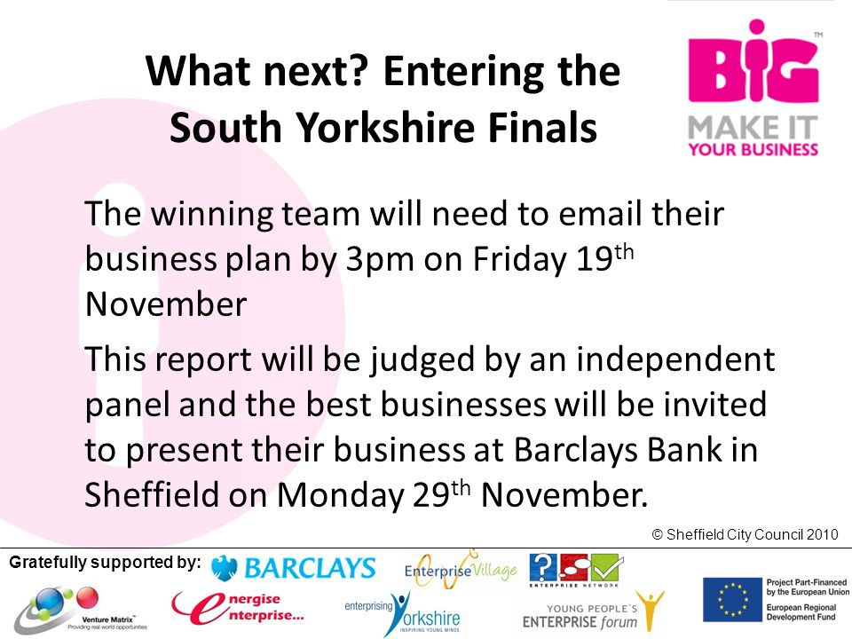 Gratefully supported by: © Sheffield City Council 2010 What next? Entering the South Yorkshire Finals The winning team will need to email their busine
