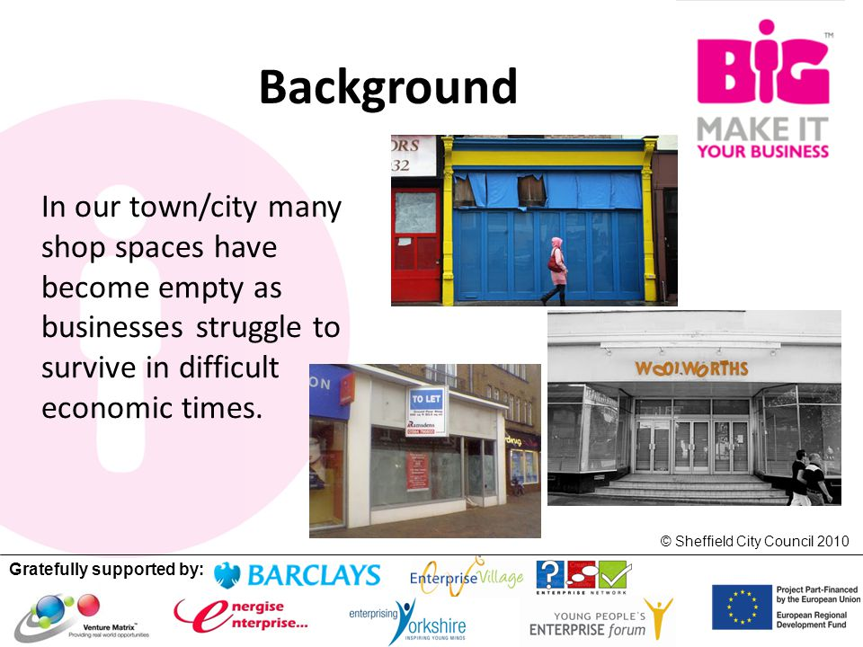 Gratefully supported by: © Sheffield City Council 2010 Background In our town/city many shop spaces have become empty as businesses struggle to survive in difficult economic times.