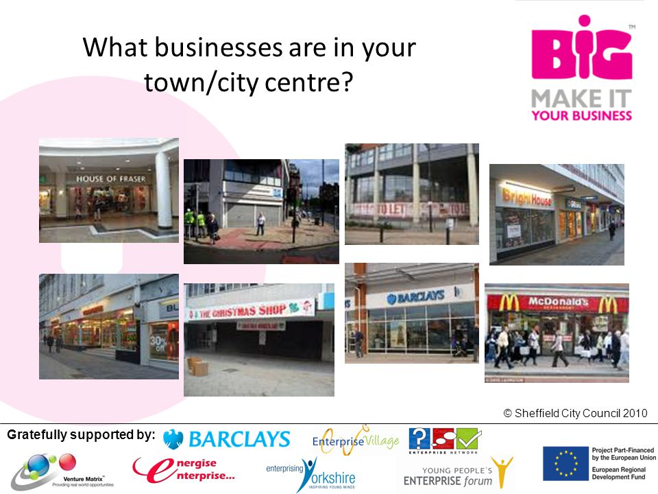Gratefully supported by: © Sheffield City Council 2010 What businesses are in your town/city centre