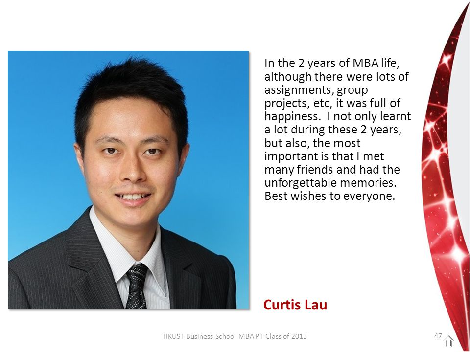 HKUST Business School MBA PT Class of 2013 In the 2 years of MBA life, although there were lots of assignments, group projects, etc, it was full of happiness.