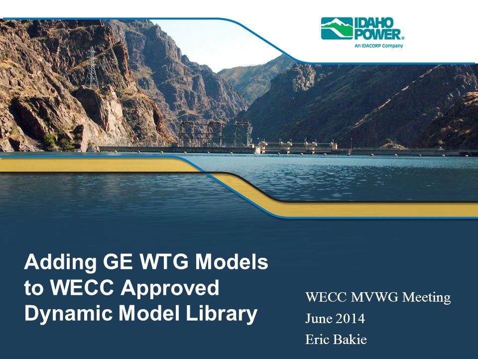 Adding GE WTG Models to WECC Approved Dynamic Model Library WECC MVWG Meeting June 2014 Eric Bakie