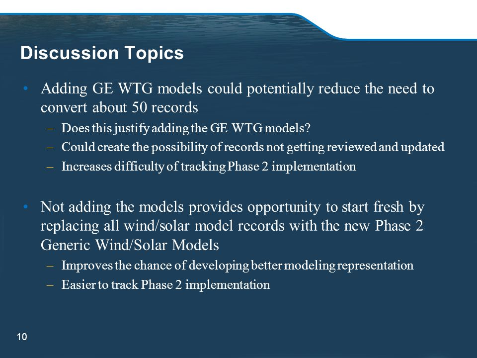 Discussion Topics 10 Adding GE WTG models could potentially reduce the need to convert about 50 records –Does this justify adding the GE WTG models? –
