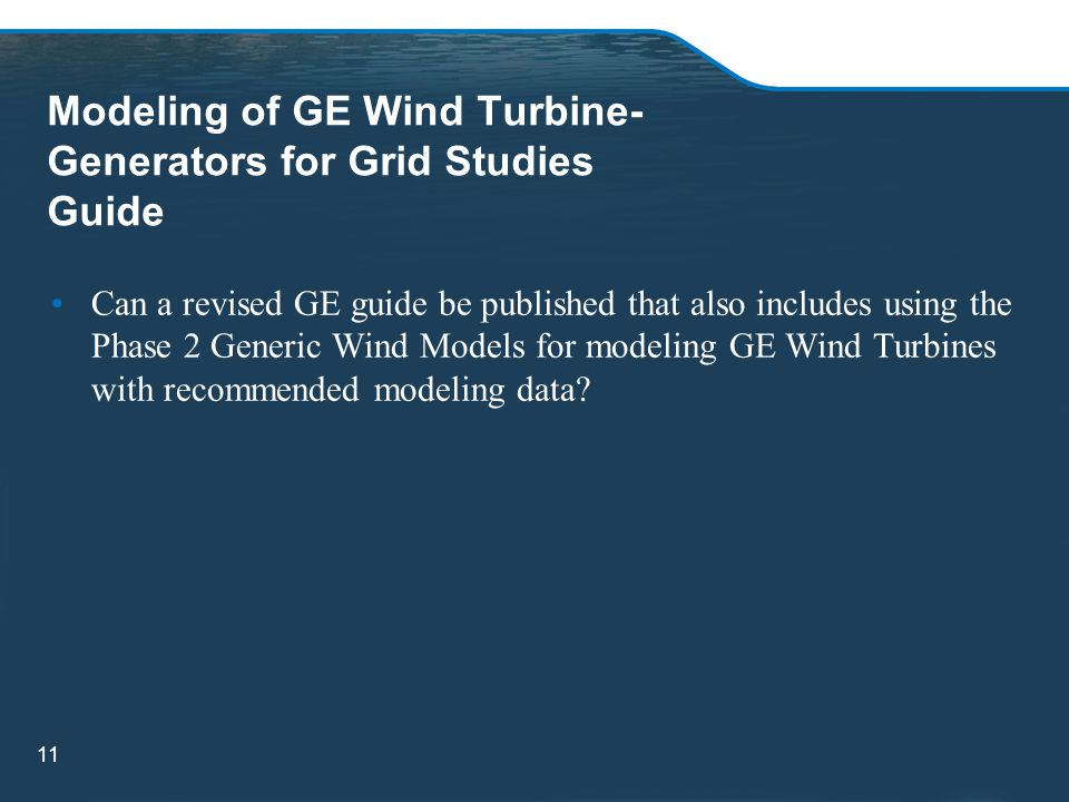 Modeling of GE Wind Turbine- Generators for Grid Studies Guide Can a revised GE guide be published that also includes using the Phase 2 Generic Wind Models for modeling GE Wind Turbines with recommended modeling data.