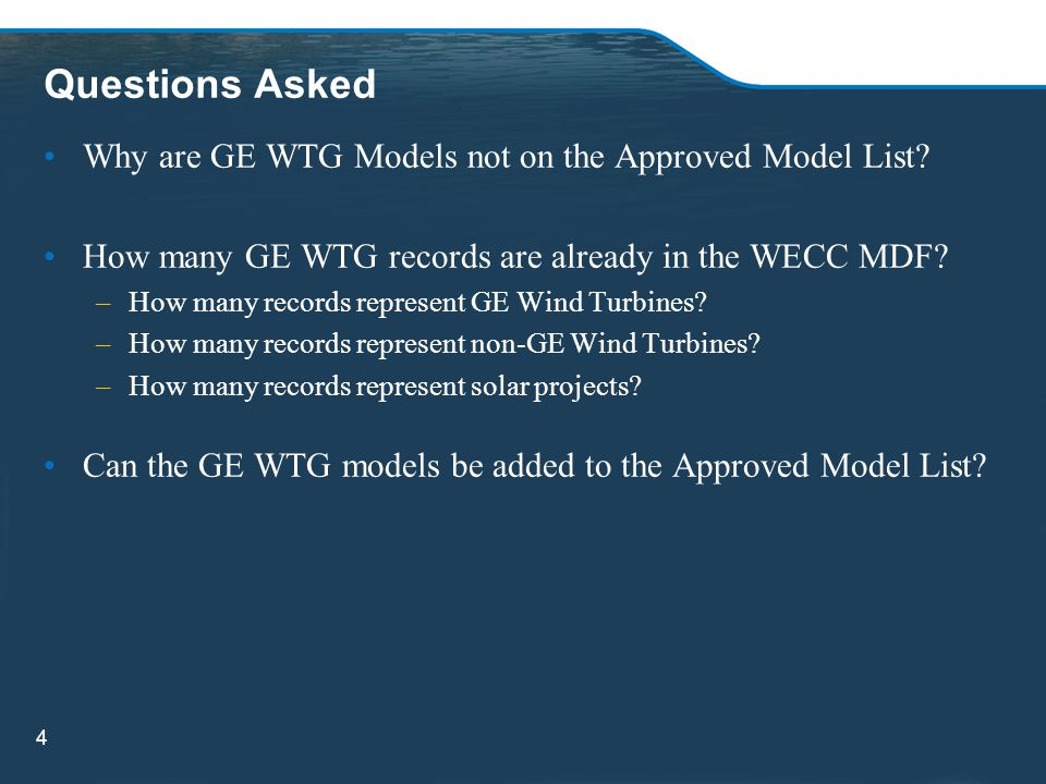 Questions Asked Why are GE WTG Models not on the Approved Model List? How many GE WTG records are already in the WECC MDF? –How many records represent