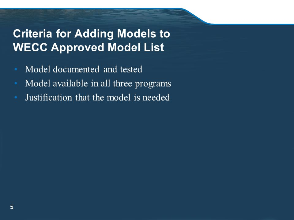 Criteria for Adding Models to WECC Approved Model List Model documented and tested Model available in all three programs Justification that the model