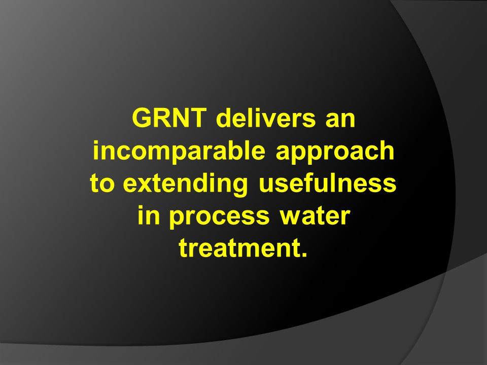 GRNT delivers an incomparable approach to extending usefulness in process water treatment.