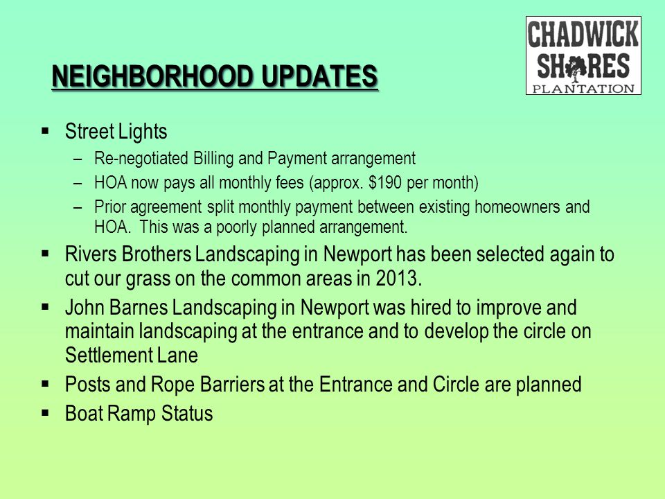 NEIGHBORHOOD UPDATES  Street Lights –Re-negotiated Billing and Payment arrangement –HOA now pays all monthly fees (approx. $190 per month) –Prior agr