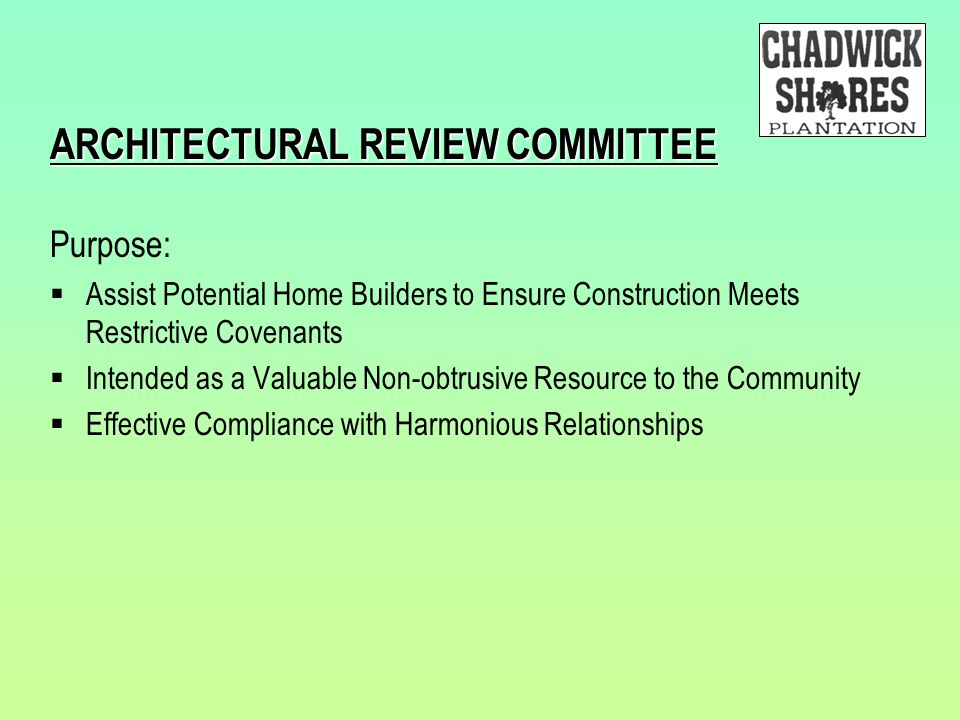 ARCHITECTURAL REVIEW COMMITTEE Purpose:  Assist Potential Home Builders to Ensure Construction Meets Restrictive Covenants  Intended as a Valuable N