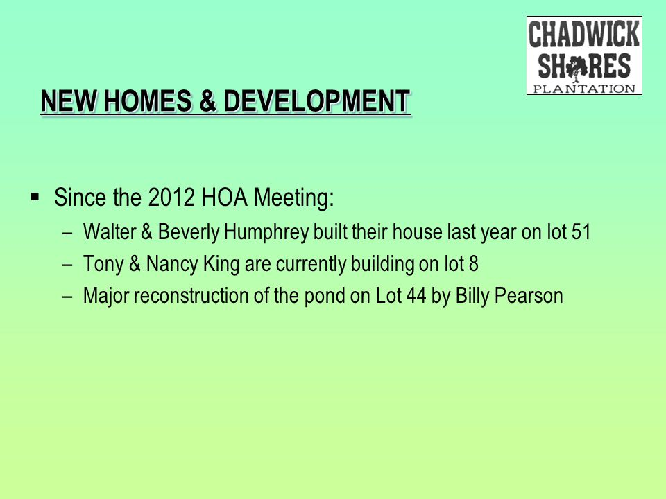 NEW HOMES & DEVELOPMENT  Since the 2012 HOA Meeting: –Walter & Beverly Humphrey built their house last year on lot 51 –Tony & Nancy King are currentl