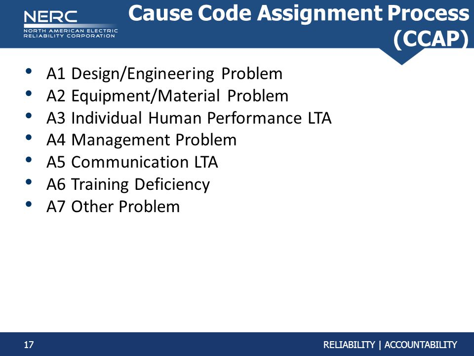 17RELIABILITY | ACCOUNTABILITY Cause Code Assignment Process (CCAP) A1 Design/Engineering Problem A2 Equipment/Material Problem A3 Individual Human Performance LTA A4 Management Problem A5 Communication LTA A6 Training Deficiency A7 Other Problem