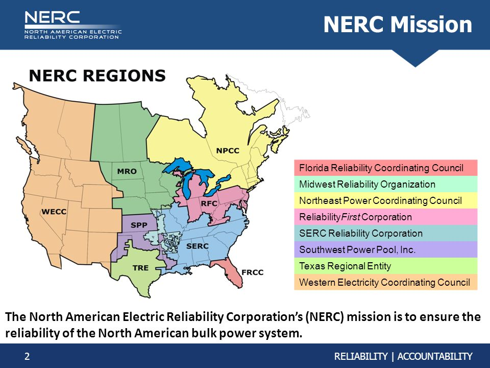 2RELIABILITY | ACCOUNTABILITY NERC Mission The North American Electric Reliability Corporation's (NERC) mission is to ensure the reliability of the North American bulk power system.