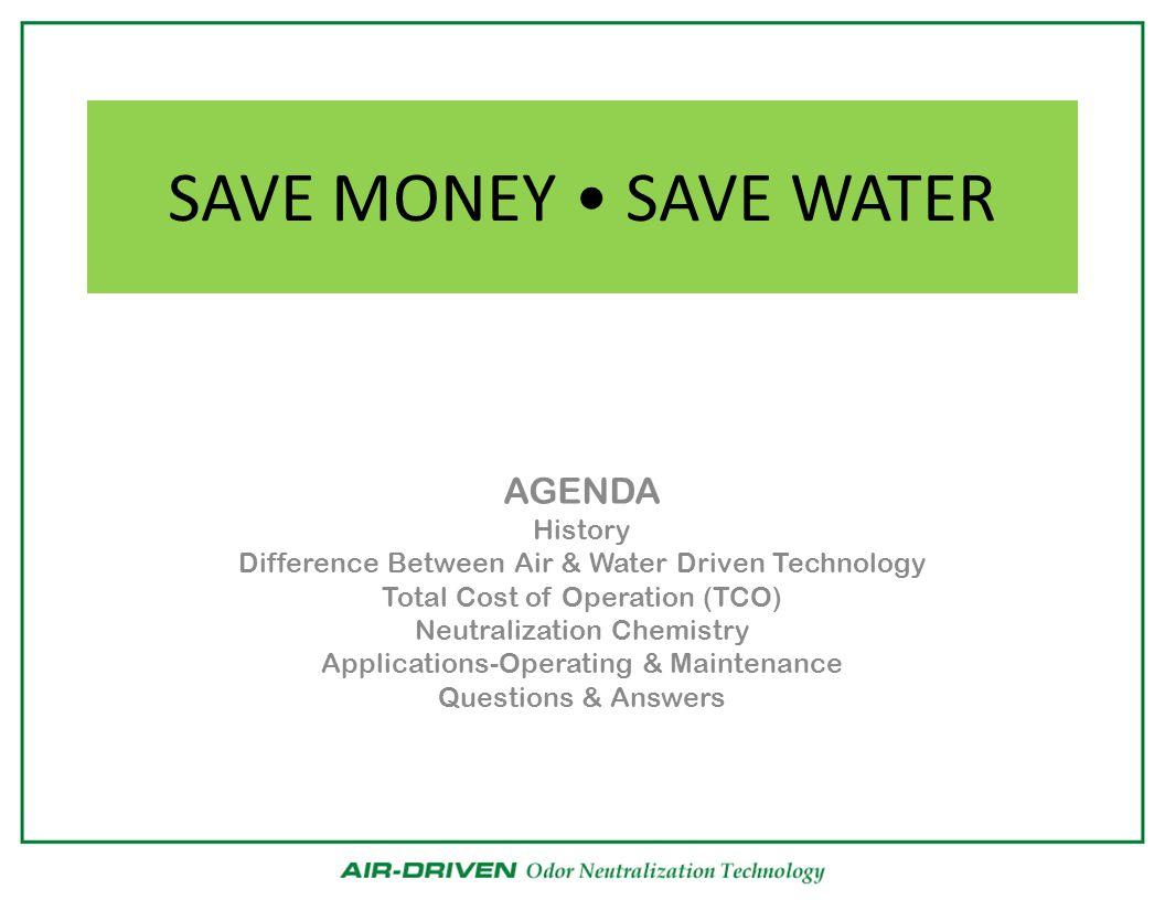SAVE MONEY SAVE WATER AGENDA History Difference Between Air & Water Driven Technology Total Cost of Operation (TCO) Neutralization Chemistry Applications-Operating & Maintenance Questions & Answers