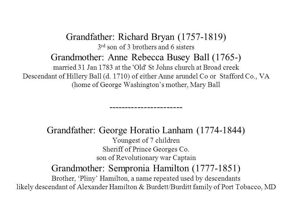 Grandfather: Richard Bryan ( ) 3 rd son of 3 brothers and 6 sisters Grandmother: Anne Rebecca Busey Ball (1765-) married 31 Jan 1783 at the Old St Johns church at Broad creek Descendant of Hillery Ball (d.