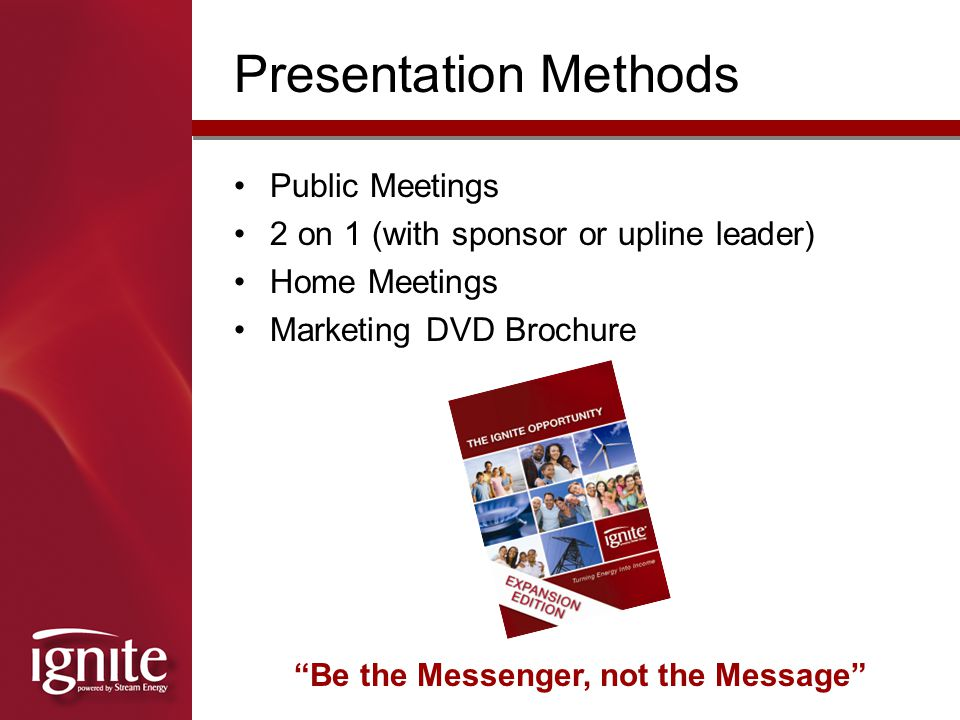 Public Meetings 2 on 1 (with sponsor or upline leader) Home Meetings Marketing DVD Brochure Presentation Methods Be the Messenger, not the Message