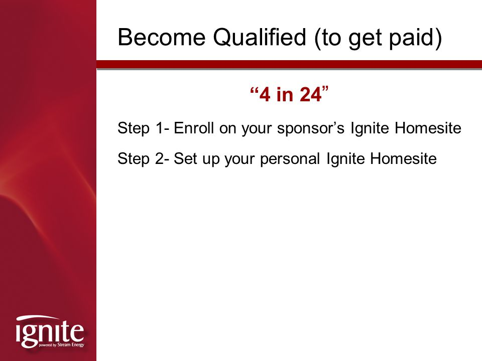Become Qualified (to get paid) Step 1- Enroll on your sponsor's Ignite Homesite Step 2- Set up your personal Ignite Homesite 4 in 24