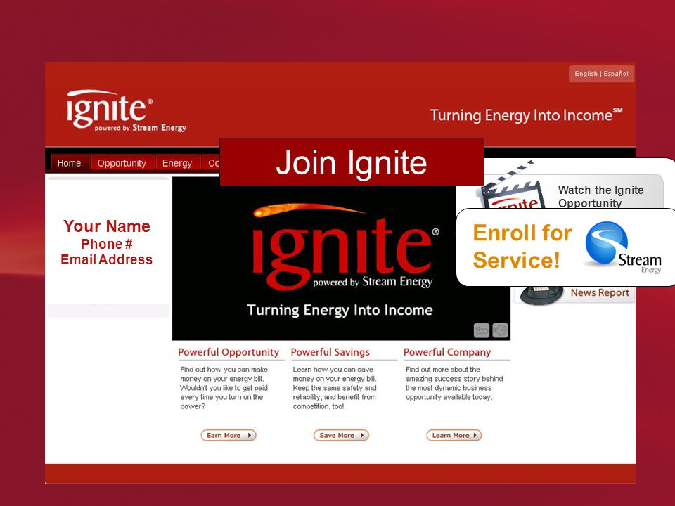 Your Name Phone # Email Address Watch the Ignite Opportunity Video! Enroll for Service! Join Ignite